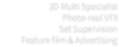 3D Multi Specialist Photo-real VFX Set Supervision Feature film & Advertising